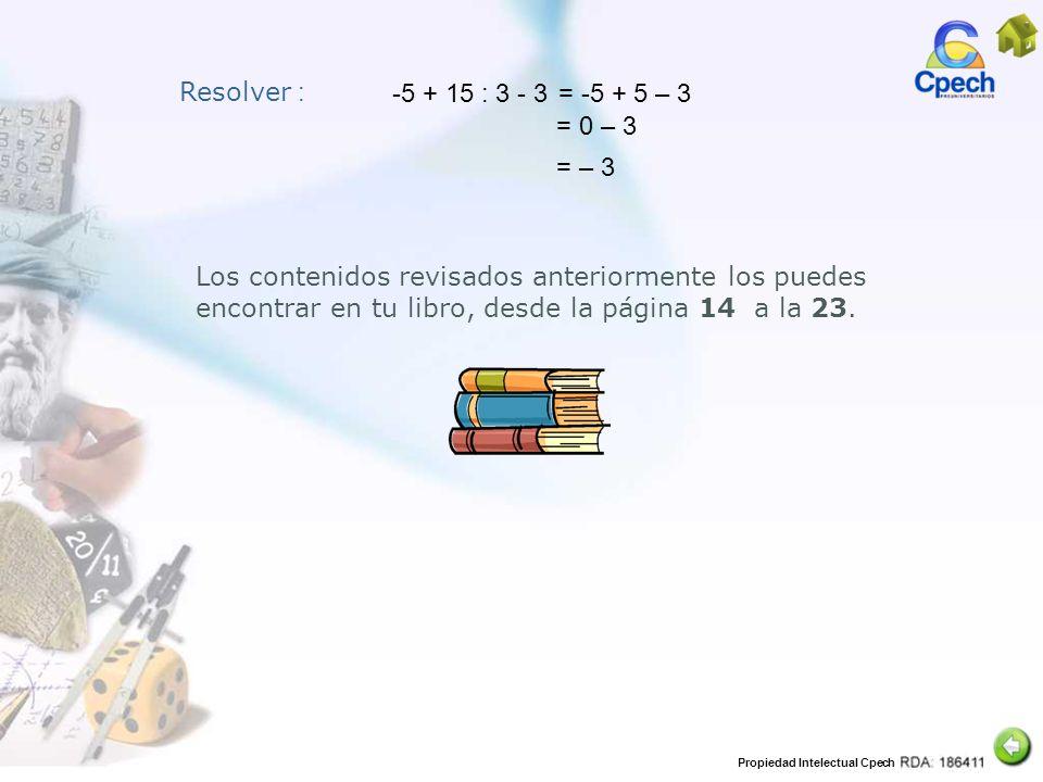 Propiedad Intelectual Cpech Resolver : -5 + 15 : 3 - 3 Los contenidos revisados anteriormente los puedes encontrar en tu libro, desde la página 14 a l