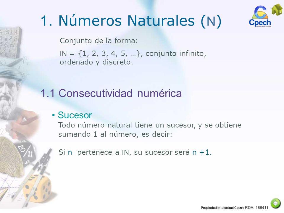 Propiedad Intelectual Cpech 1. Números Naturales ( N ) 1.1 Consecutividad numérica Conjunto de la forma: IN = {1, 2, 3, 4, 5, …}, conjunto infinito, o