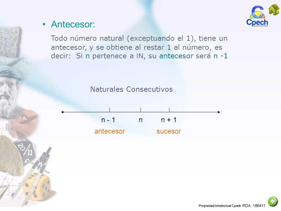 Propiedad Intelectual Cpech n - 1n + 1n Naturales Consecutivos Antecesor: Todo número natural (exceptuando el 1), tiene un antecesor, y se obtiene al