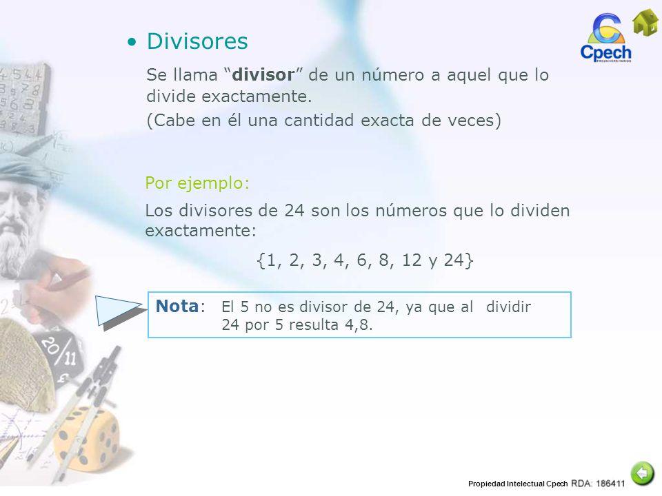 Propiedad Intelectual Cpech Divisores Se llama divisor de un número a aquel que lo divide exactamente. (Cabe en él una cantidad exacta de veces) Por e