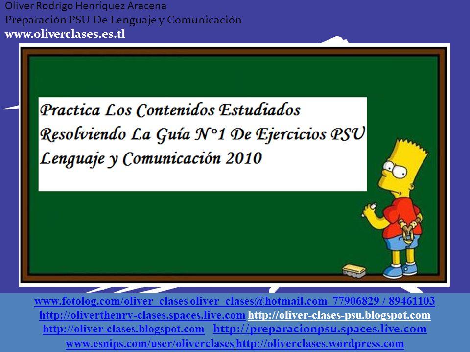 Oliver Rodrigo Henríquez Aracena Preparación PSU De Lenguaje y Comunicación www.oliverclases.es.tl www.fotolog.com/oliver_clases oliver_clases@hotmail