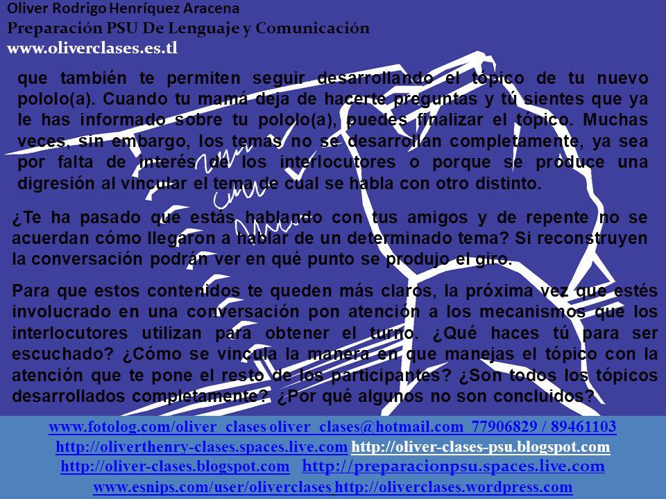 www.fotolog.com/oliver_clases oliver_clases@hotmail.com 77906829 / 89461103 http://oliverthenry-clases.spaces.live.comhttp://oliverthenry-clases.spaces.live.com http://oliver-clases-psu.blogspot.com http://oliver-clases.blogspot.comhttp://oliver-clases.blogspot.com http://preparacionpsu.spaces.live.com http://preparacionpsu.spaces.live.com www.esnips.com/user/oliverclaseswww.esnips.com/user/oliverclases http://oliverclases.4shared.comhttp://oliverclases.4shared.com Oliver Rodrigo Henríquez Aracena Preparación PSU De Lenguaje y Comunicación www.oliverclases.es.tl www.fotolog.com/oliver_clases oliver_clases@hotmail.com 77906829 / 89461103 http://oliverthenry-clases.spaces.live.comhttp://oliverthenry-clases.spaces.live.com http://oliver-clases-psu.blogspot.com http://oliver-clases.blogspot.comhttp://oliver-clases.blogspot.com http://preparacionpsu.spaces.live.com http://preparacionpsu.spaces.live.com www.esnips.com/user/oliverclaseswww.esnips.com/user/oliverclases http://oliverclases.wordpress.comhttp://oliverclases.wordpress.com