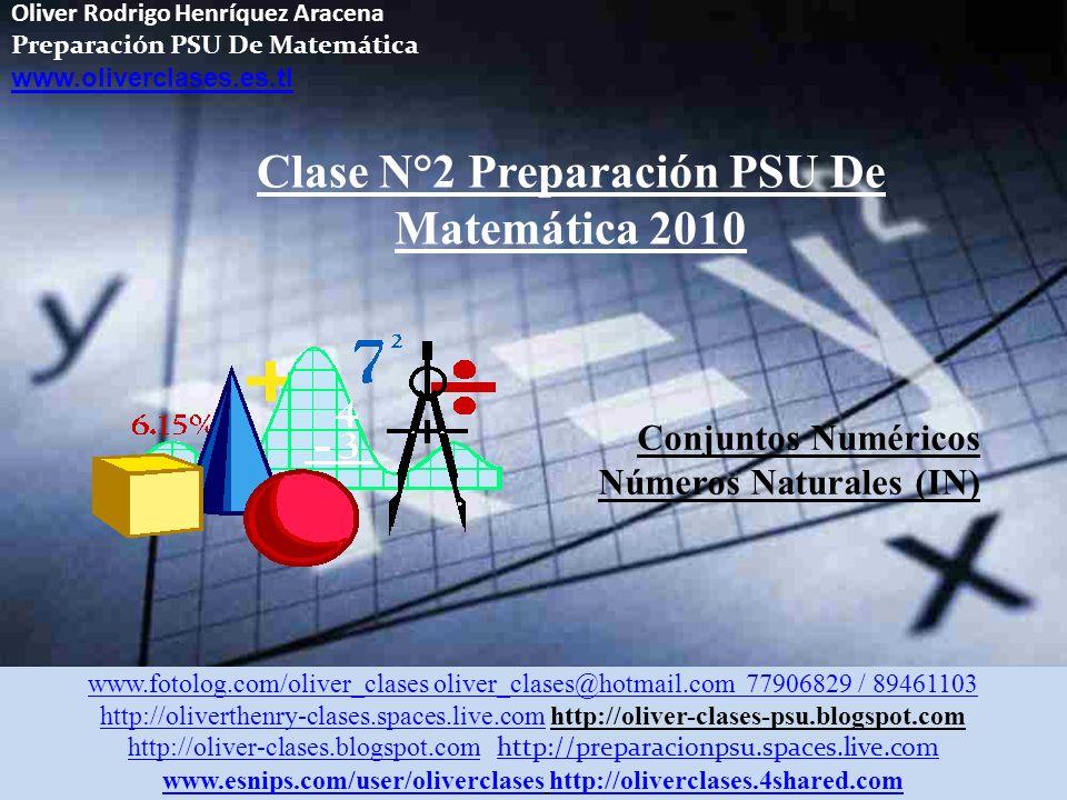 Oliver Rodrigo Henríquez Aracena Preparación PSU De Matemática www.oliverclases.es.tl Clase N°2 Preparación PSU De Matemática 2010 Conjuntos Numéricos Números Naturales (IN) www.fotolog.com/oliver_clases oliver_clases@hotmail.com 77906829 / 89461103 http://oliverthenry-clases.spaces.live.comhttp://oliverthenry-clases.spaces.live.com http://oliver-clases-psu.blogspot.com http://oliver-clases.blogspot.comhttp://oliver-clases.blogspot.com http://preparacionpsu.spaces.live.com http://preparacionpsu.spaces.live.com www.esnips.com/user/oliverclaseswww.esnips.com/user/oliverclases http://oliverclases.4shared.comhttp://oliverclases.4shared.com
