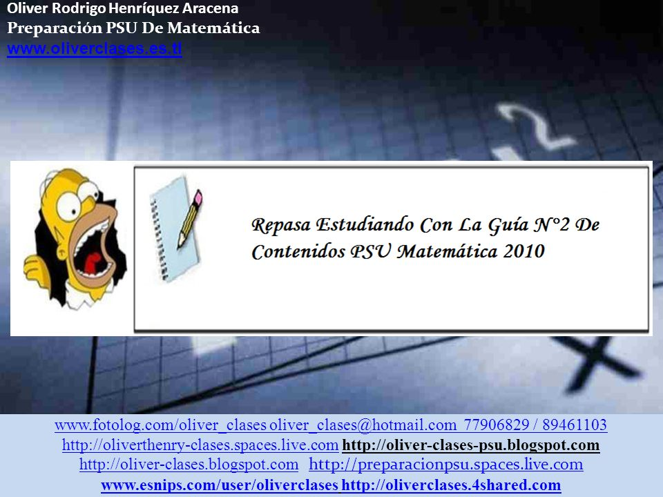 Oliver Rodrigo Henríquez Aracena Preparación PSU De Matemática www.oliverclases.es.tl www.fotolog.com/oliver_clases oliver_clases@hotmail.com 77906829 / 89461103 http://oliverthenry-clases.spaces.live.comhttp://oliverthenry-clases.spaces.live.com http://oliver-clases-psu.blogspot.com http://oliver-clases.blogspot.comhttp://oliver-clases.blogspot.com http://preparacionpsu.spaces.live.com http://preparacionpsu.spaces.live.com www.esnips.com/user/oliverclaseswww.esnips.com/user/oliverclases http://oliverclases.4shared.comhttp://oliverclases.4shared.com