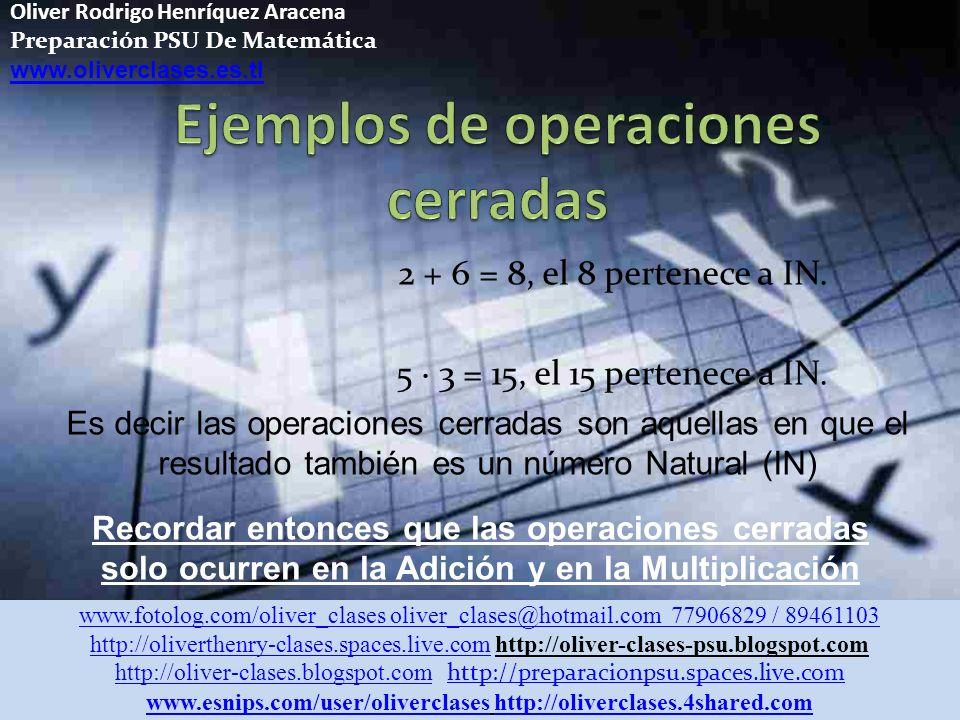 Oliver Rodrigo Henríquez Aracena Preparación PSU De Matemática www.oliverclases.es.tl El conjunto de los números naturales se representa por IN y corresponde al siguiente conjunto numérico: IN = {1, 2, 3, 4, 5, 6, 7,........} Los números naturales son un conjunto cerrado para las operaciones de la adición y la multiplicación, ya que al operar con cualquiera de sus elementos, resulta siempre un número perteneciente a IN.