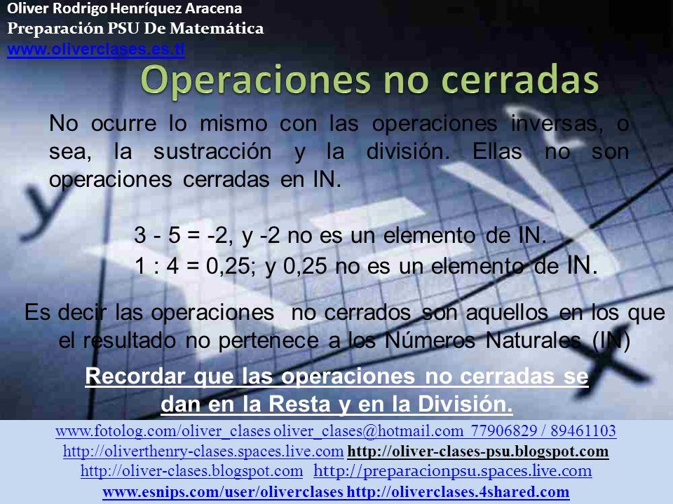 Oliver Rodrigo Henríquez Aracena Preparación PSU De Matemática www.oliverclases.es.tl Es decir las operaciones no cerrados son aquellos en los que el resultado no pertenece a los Números Naturales (IN) Recordar que las operaciones no cerradas se dan en la Resta y en la División.