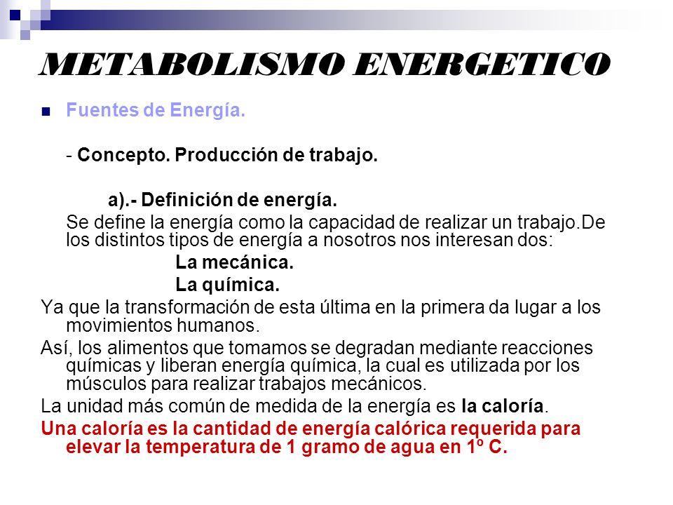 METABOLISMO ENERGETICO Fuentes de Energía. - Concepto. Producción de trabajo. a).- Definición de energía. Se define la energía como la capacidad de re