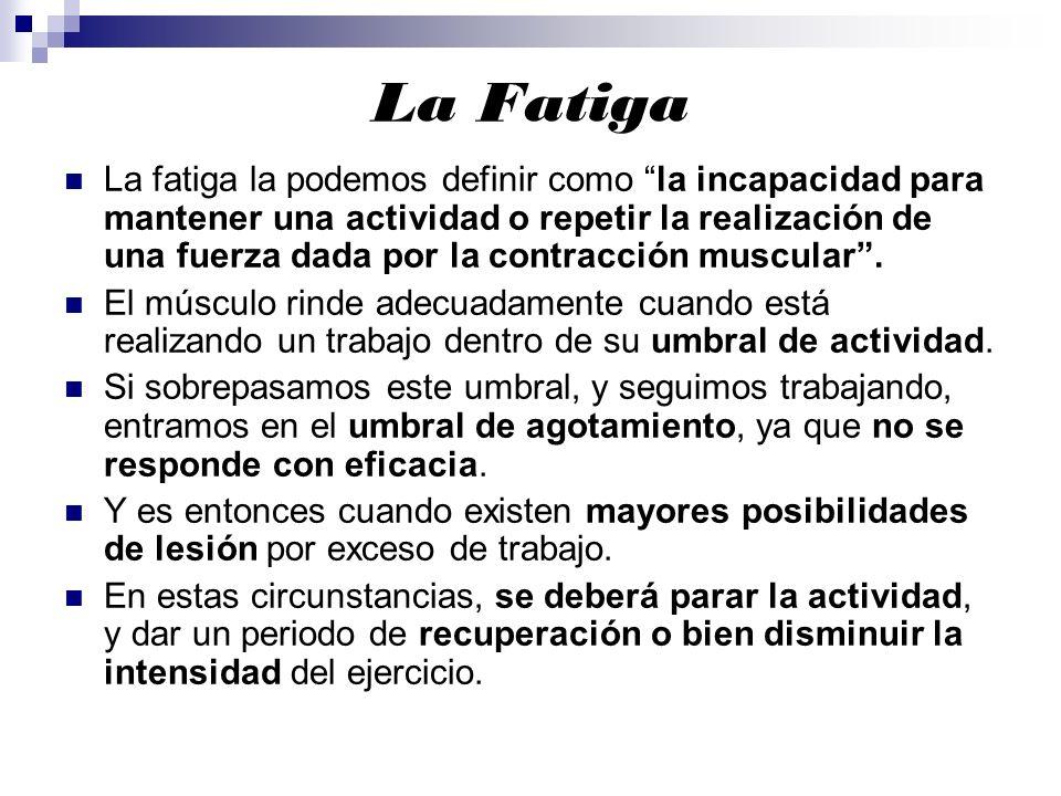 La Fatiga La fatiga la podemos definir como la incapacidad para mantener una actividad o repetir la realización de una fuerza dada por la contracción