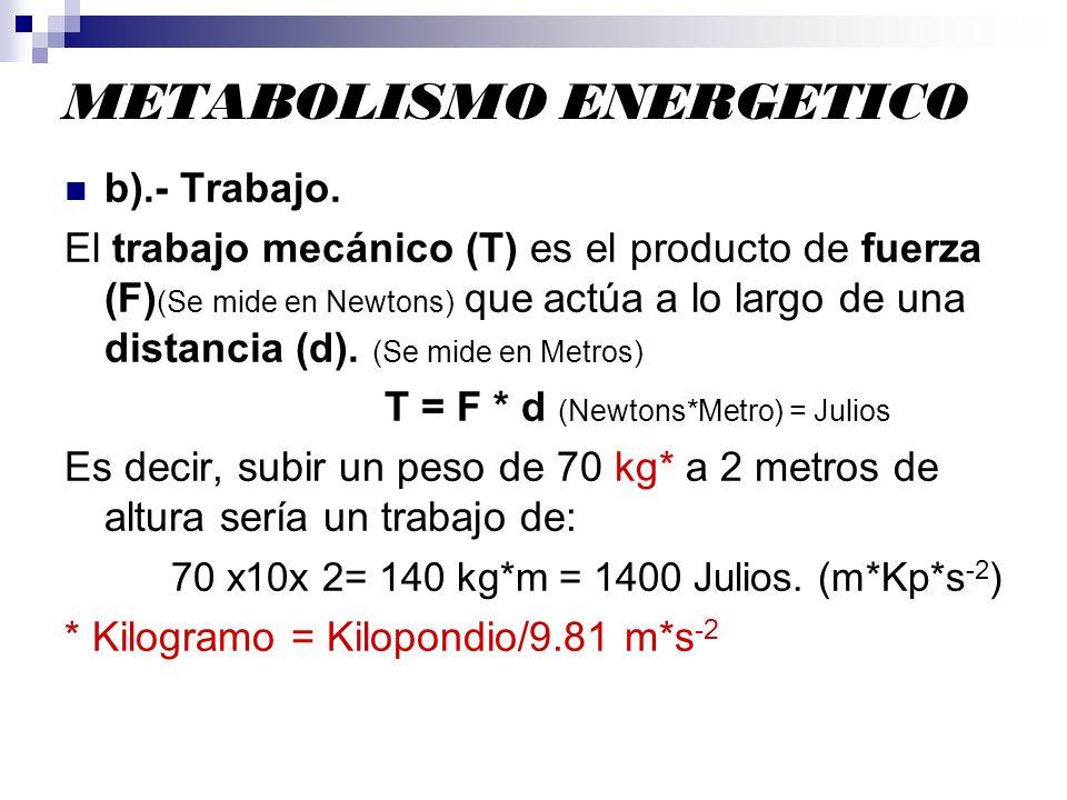 METABOLISMO ENERGETICO b).- Trabajo. El trabajo mecánico (T) es el producto de fuerza (F) (Se mide en Newtons) que actúa a lo largo de una distancia (