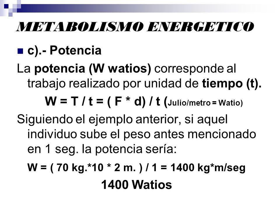 METABOLISMO ENERGETICO c).- Potencia La potencia (W watios) corresponde al trabajo realizado por unidad de tiempo (t). W = T / t = ( F * d) / t ( Juli