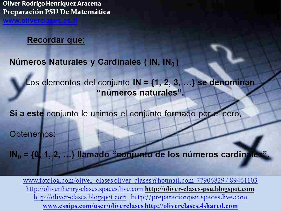 Oliver Rodrigo Henríquez Aracena Preparación PSU De Matemática www.oliverclases.es.tl Números Naturales y Cardinales ( IN, IN 0 ) Los elementos del conjunto lN = {1, 2, 3, …} se denominan números naturales.