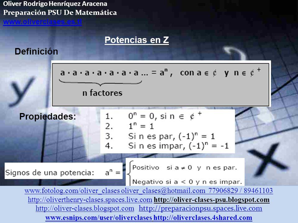 Oliver Rodrigo Henríquez Aracena Preparación PSU De Matemática www.oliverclases.es.tl Potencias en Z Definición Propiedades: www.fotolog.com/oliver_clases oliver_clases@hotmail.com 77906829 / 89461103 http://oliverthenry-clases.spaces.live.comhttp://oliverthenry-clases.spaces.live.com http://oliver-clases-psu.blogspot.com http://oliver-clases.blogspot.comhttp://oliver-clases.blogspot.com http://preparacionpsu.spaces.live.com http://preparacionpsu.spaces.live.com www.esnips.com/user/oliverclaseswww.esnips.com/user/oliverclases http://oliverclases.4shared.comhttp://oliverclases.4shared.com
