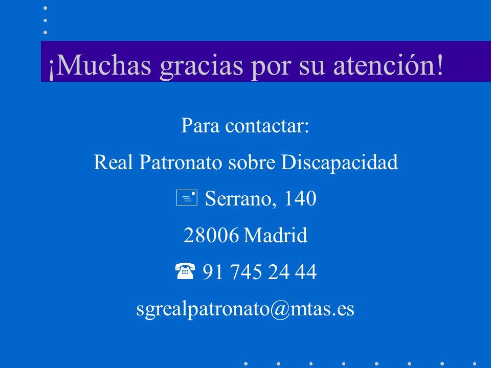 ¡Muchas gracias por su atención! Para contactar: Real Patronato sobre Discapacidad Serrano, 140 28006 Madrid 91 745 24 44 sgrealpatronato@mtas.es