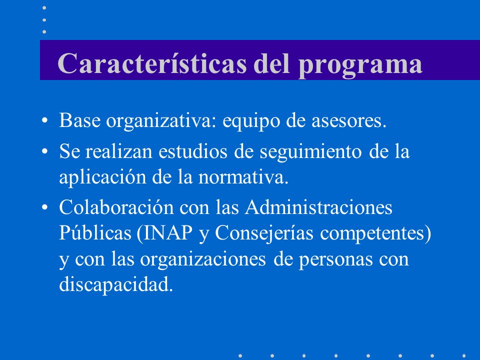 Características del programa Base organizativa: equipo de asesores. Se realizan estudios de seguimiento de la aplicación de la normativa. Colaboración