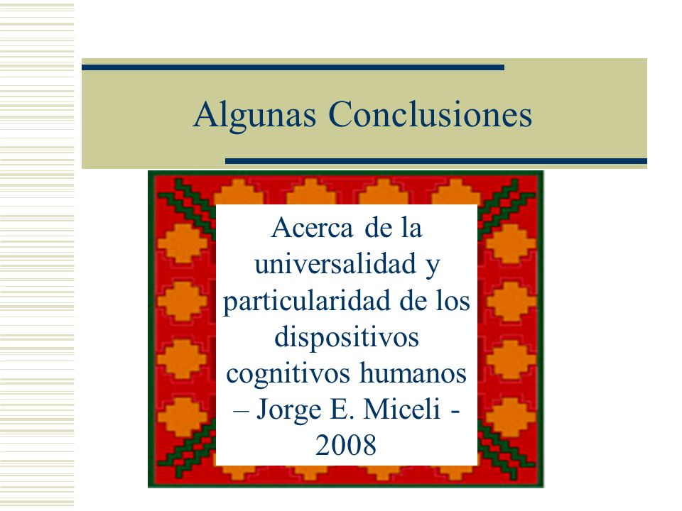 Algunas Conclusiones Acerca de la universalidad y particularidad de los dispositivos cognitivos humanos – Jorge E. Miceli - 2008
