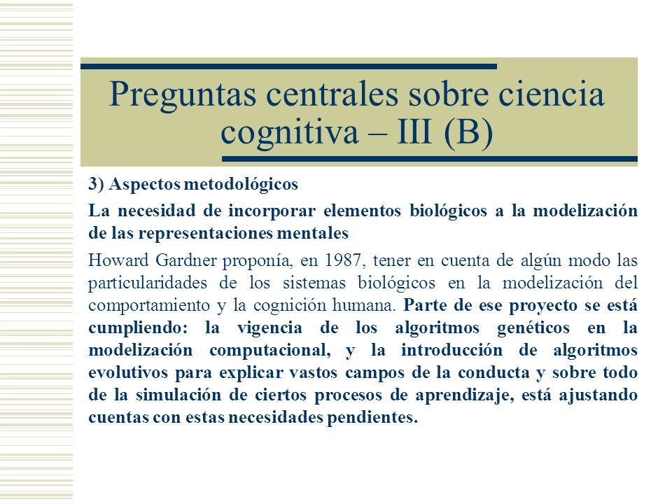 Preguntas centrales sobre ciencia cognitiva – III (B) 3) Aspectos metodológicos La necesidad de incorporar elementos biológicos a la modelización de l