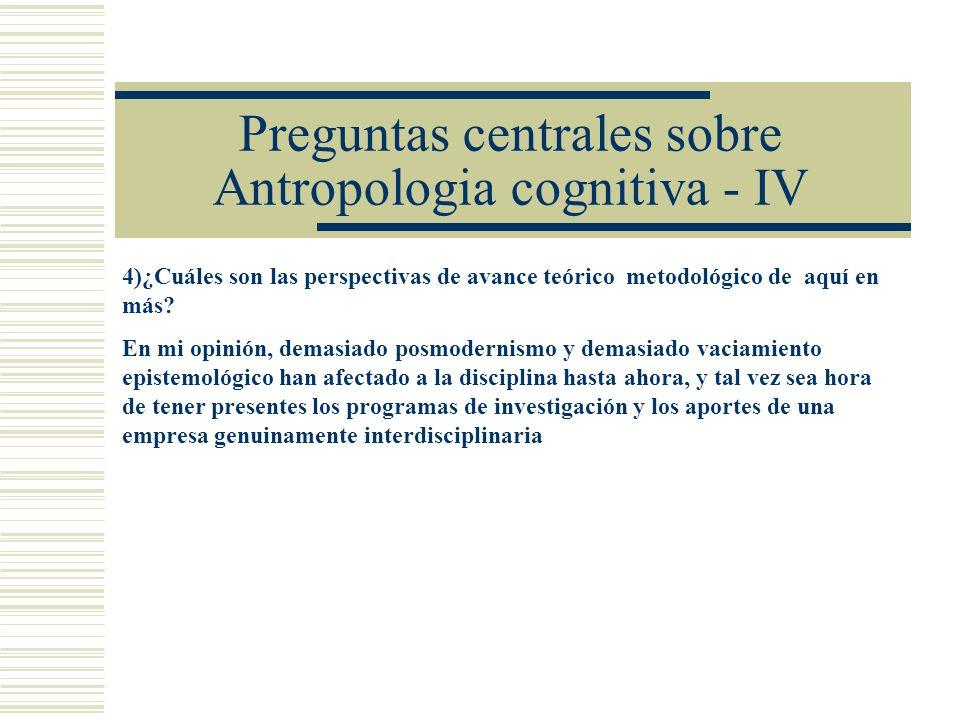Preguntas centrales sobre Antropologia cognitiva - IV 4)¿Cuáles son las perspectivas de avance teórico metodológico de aquí en más.
