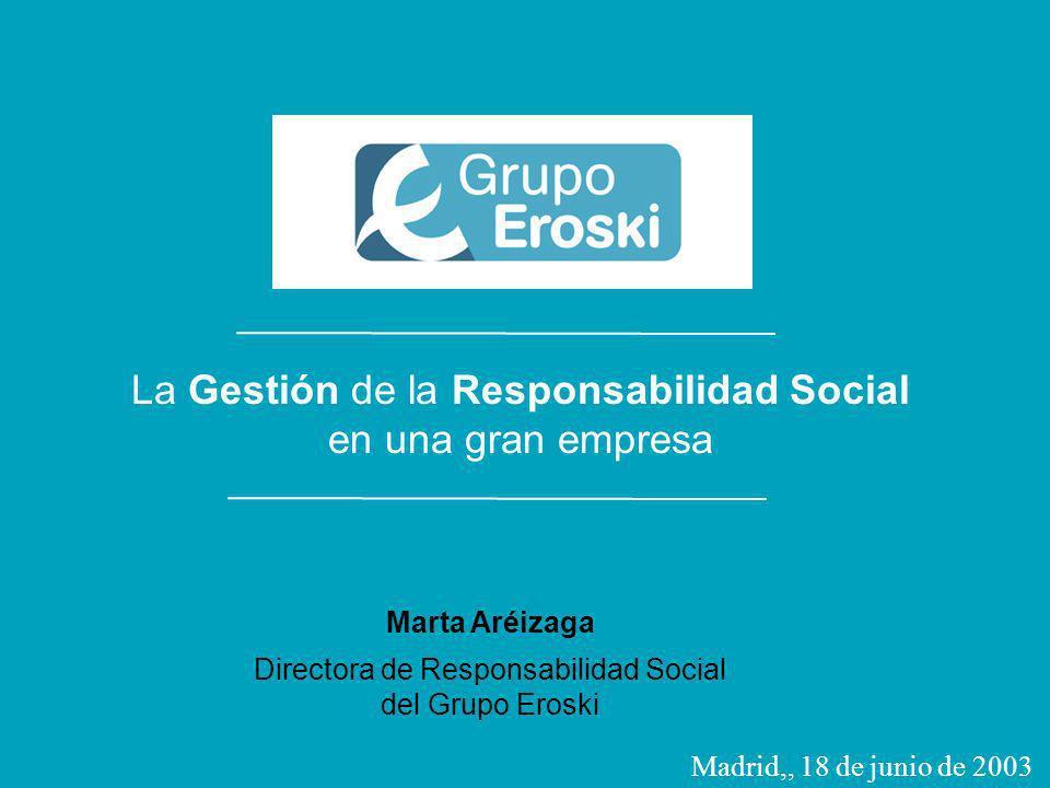 La gestión de la Responsabilidad Social en una gran empresa [Madrid] 18 de junio de 2003 Responsabilidad Social en el Grupo Eroski La Gestión de la Responsabilidad Social en una gran empresa Marta Aréizaga Directora de Responsabilidad Social del Grupo Eroski Madrid,, 18 de junio de 2003