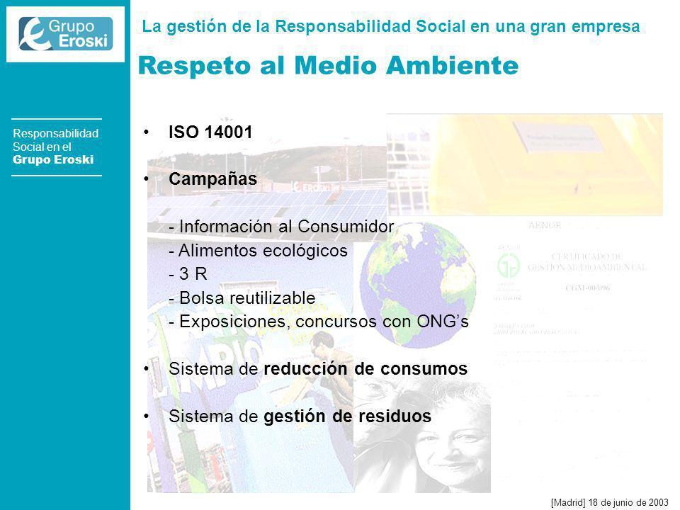 La gestión de la Responsabilidad Social en una gran empresa [Madrid] 18 de junio de 2003 Responsabilidad Social en el Grupo Eroski Respeto al Medio Ambiente ISO 14001 Campañas - Información al Consumidor - Alimentos ecológicos - 3 R - Bolsa reutilizable - Exposiciones, concursos con ONGs Sistema de reducción de consumos Sistema de gestión de residuos