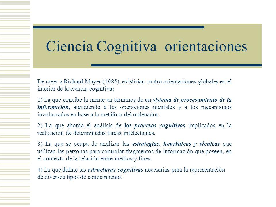 Ciencia Cognitiva orientaciones De creer a Richard Mayer (1985), existirían cuatro orientaciones globales en el interior de la ciencia cognitiva: 1) La que concibe la mente en términos de un sistema de procesamiento de la información, atendiendo a las operaciones mentales y a los mecanismos involucrados en base a la metáfora del ordenador.