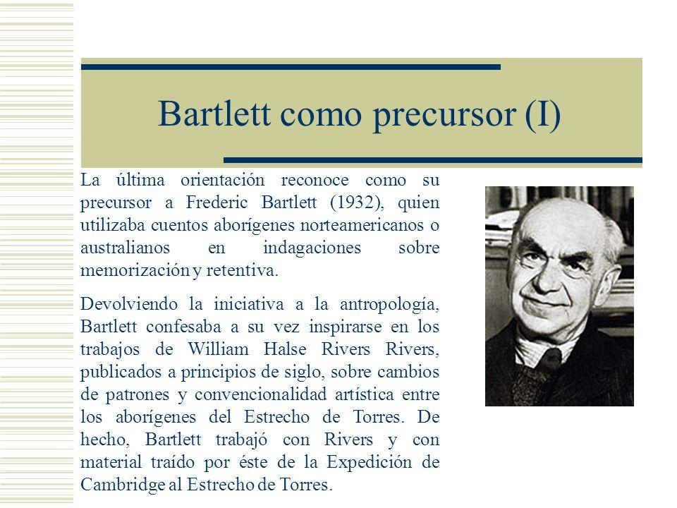 Bartlett como precursor (I) La última orientación reconoce como su precursor a Frederic Bartlett (1932), quien utilizaba cuentos aborígenes norteamericanos o australianos en indagaciones sobre memorización y retentiva.