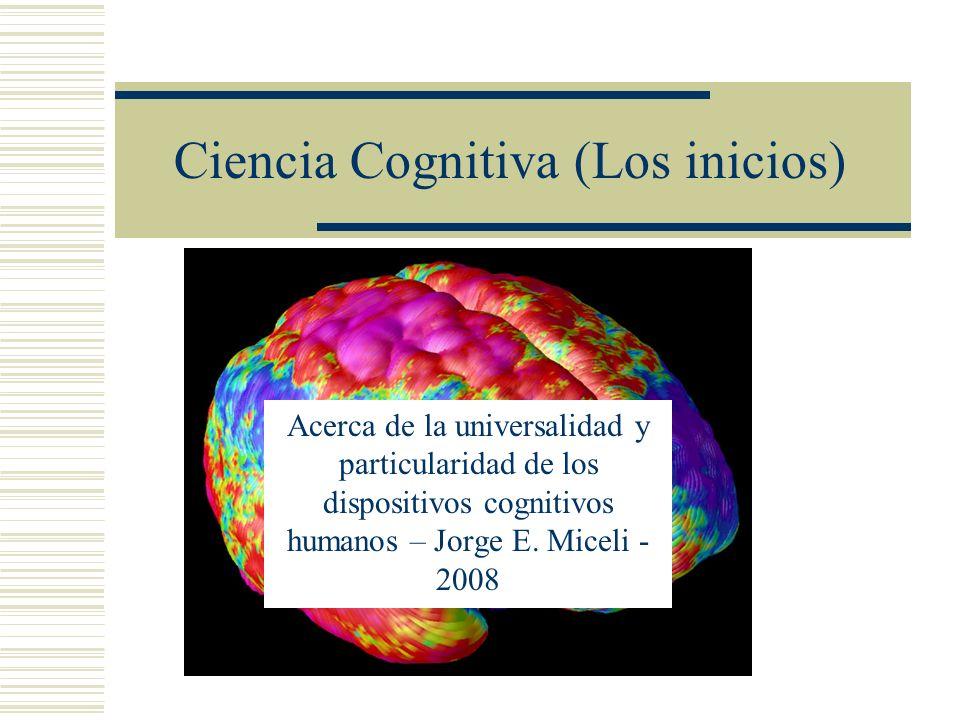 Ciencia Cognitiva (Los inicios) Acerca de la universalidad y particularidad de los dispositivos cognitivos humanos – Jorge E. Miceli - 2008
