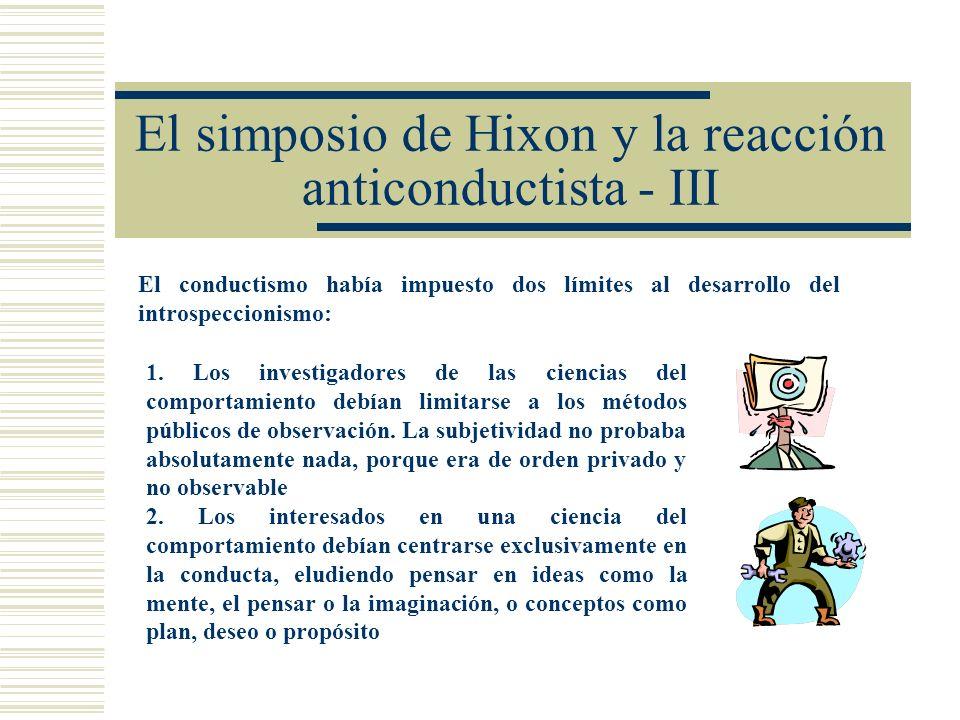 El simposio de Hixon y la reacción anticonductista - III El conductismo había impuesto dos límites al desarrollo del introspeccionismo: 1. Los investi