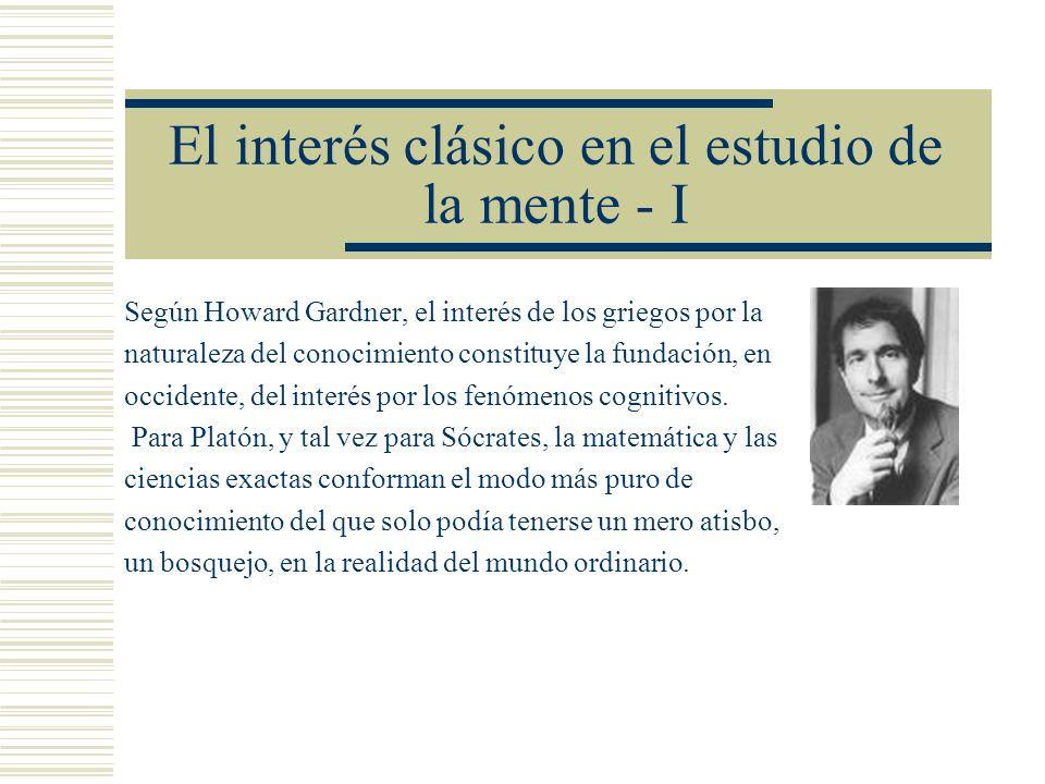 El interés clásico en el estudio de la mente - I Según Howard Gardner, el interés de los griegos por la naturaleza del conocimiento constituye la fund