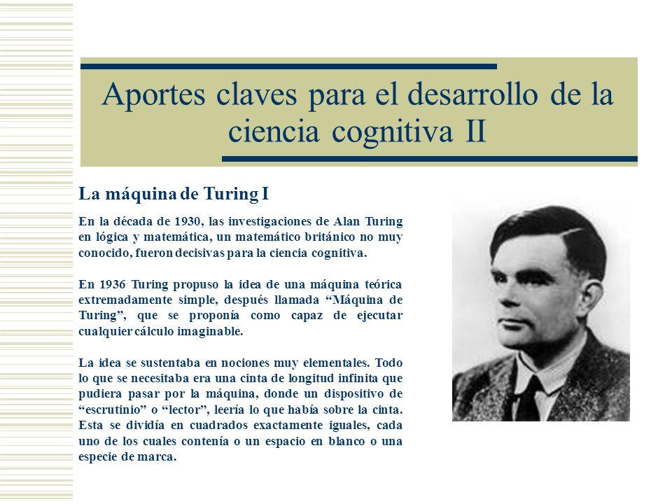 Aportes claves para el desarrollo de la ciencia cognitiva II La máquina de Turing I En la década de 1930, las investigaciones de Alan Turing en lógica