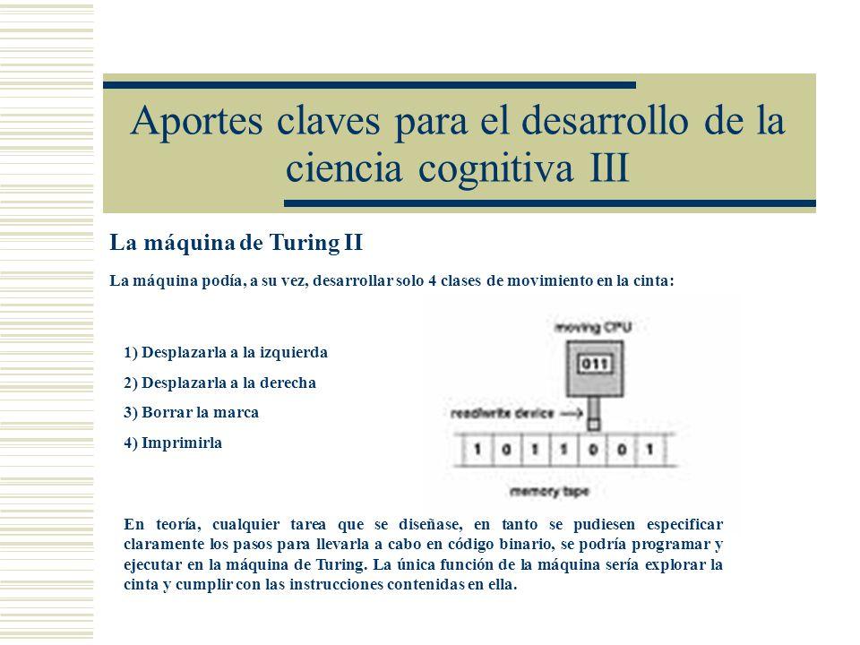 Aportes claves para el desarrollo de la ciencia cognitiva III La máquina de Turing II La máquina podía, a su vez, desarrollar solo 4 clases de movimie