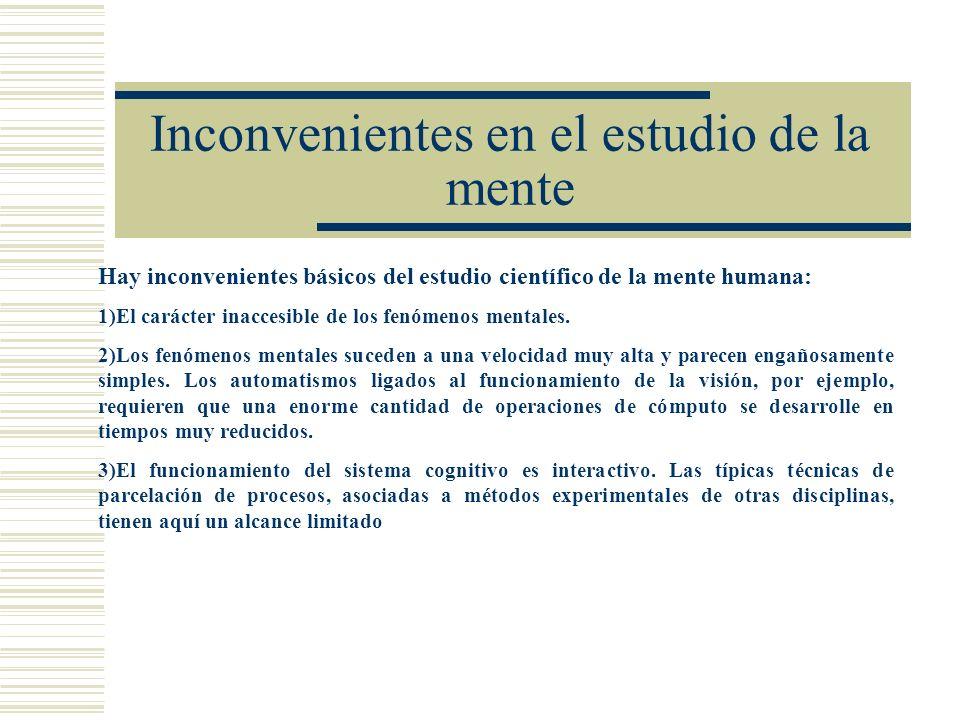 Inconvenientes en el estudio de la mente Hay inconvenientes básicos del estudio científico de la mente humana: 1)El carácter inaccesible de los fenóme