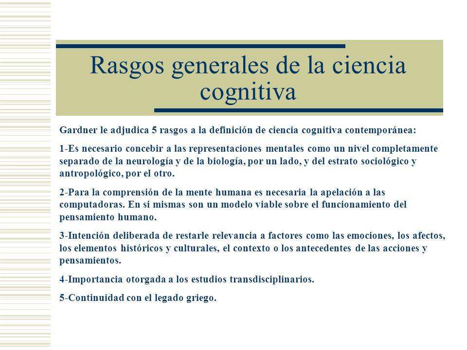 Rasgos generales de la ciencia cognitiva Gardner le adjudica 5 rasgos a la definición de ciencia cognitiva contemporánea: 1-Es necesario concebir a la