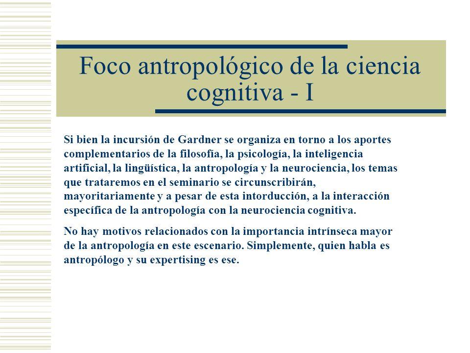 Foco antropológico de la ciencia cognitiva - I Si bien la incursión de Gardner se organiza en torno a los aportes complementarios de la filosofía, la