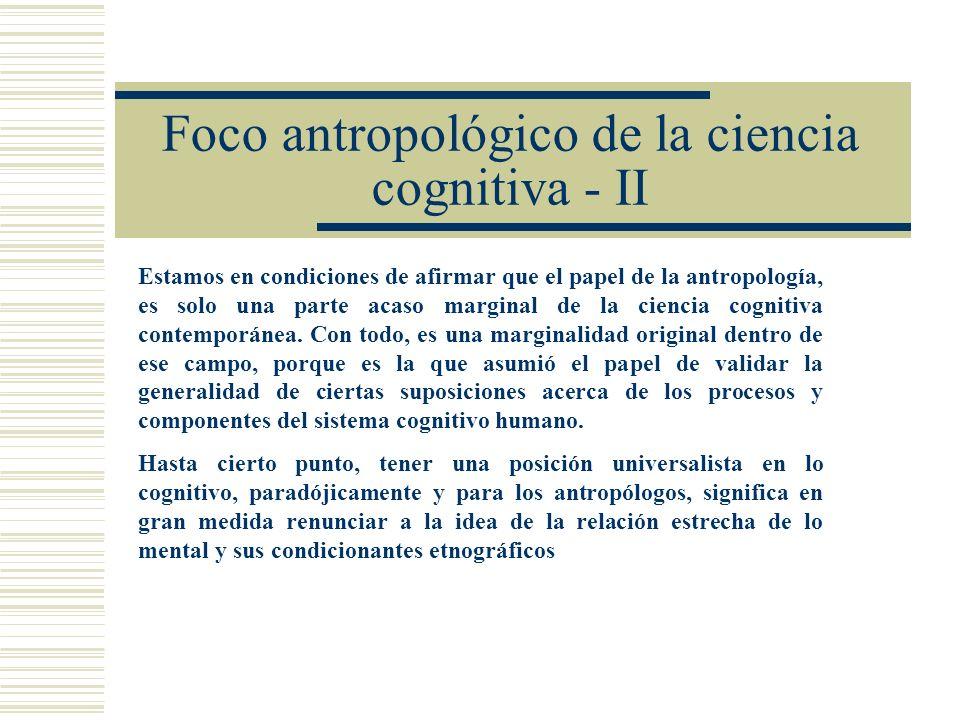 Foco antropológico de la ciencia cognitiva - II Estamos en condiciones de afirmar que el papel de la antropología, es solo una parte acaso marginal de