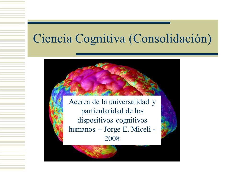 Ciencia Cognitiva (Consolidación) Acerca de la universalidad y particularidad de los dispositivos cognitivos humanos – Jorge E. Miceli - 2008