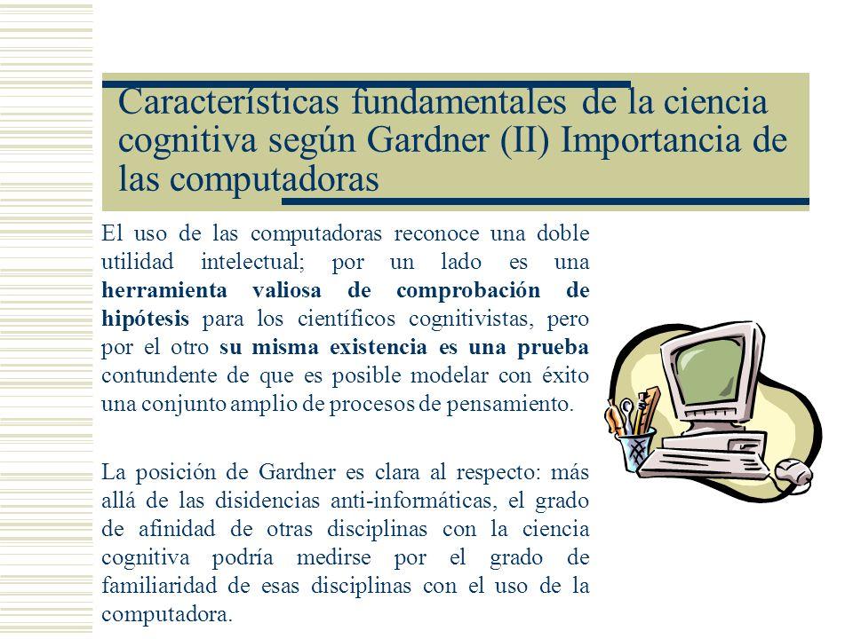 Características fundamentales de la ciencia cognitiva según Gardner (II) Importancia de las computadoras El uso de las computadoras reconoce una doble