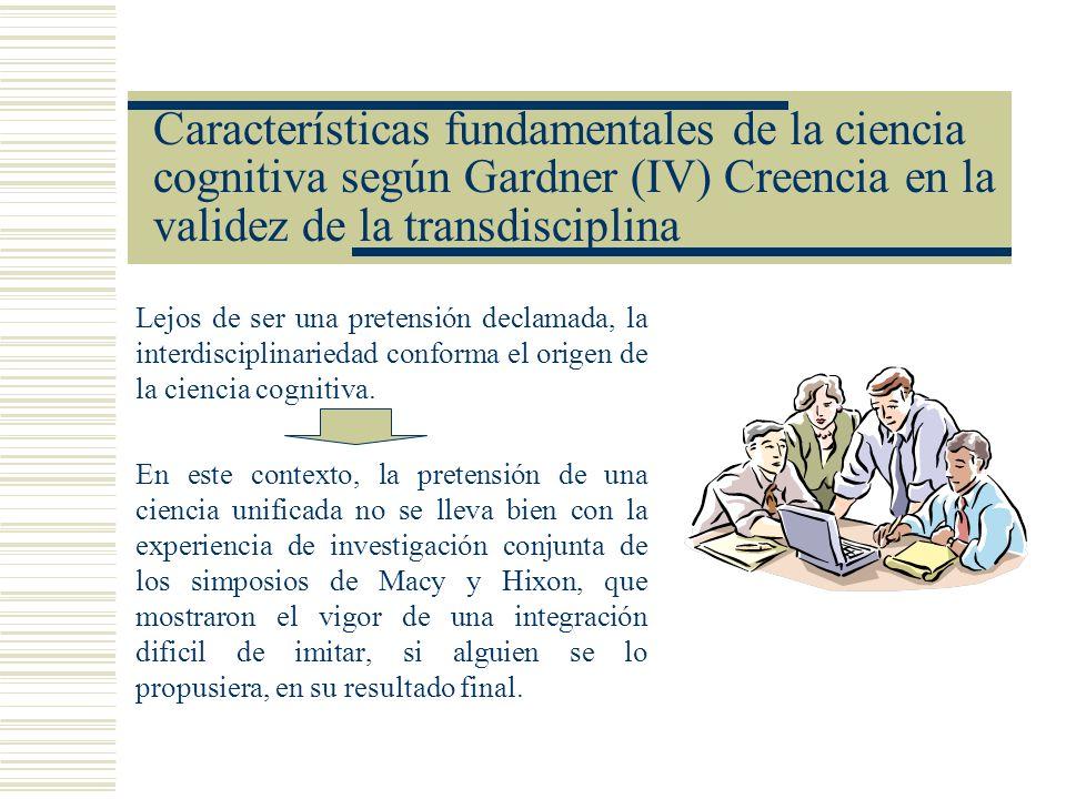 Características fundamentales de la ciencia cognitiva según Gardner (IV) Creencia en la validez de la transdisciplina Lejos de ser una pretensión decl