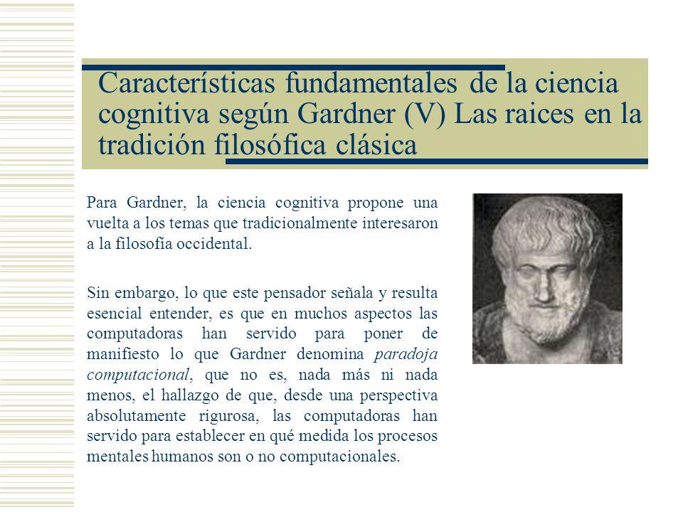 Características fundamentales de la ciencia cognitiva según Gardner (V) Las raices en la tradición filosófica clásica Para Gardner, la ciencia cogniti