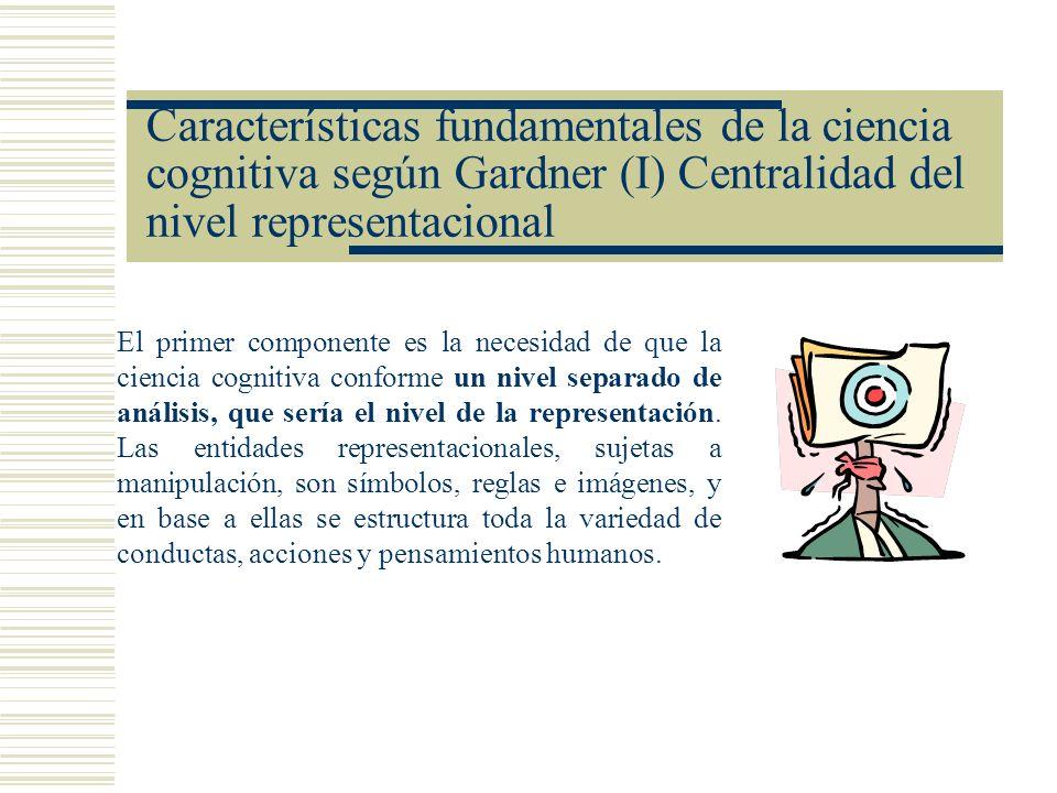 Características fundamentales de la ciencia cognitiva según Gardner (I) Centralidad del nivel representacional El primer componente es la necesidad de