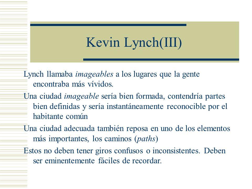 Kevin Lynch(III) Lynch llamaba imageables a los lugares que la gente encontraba más vívidos. Una ciudad imageable sería bien formada, contendría parte