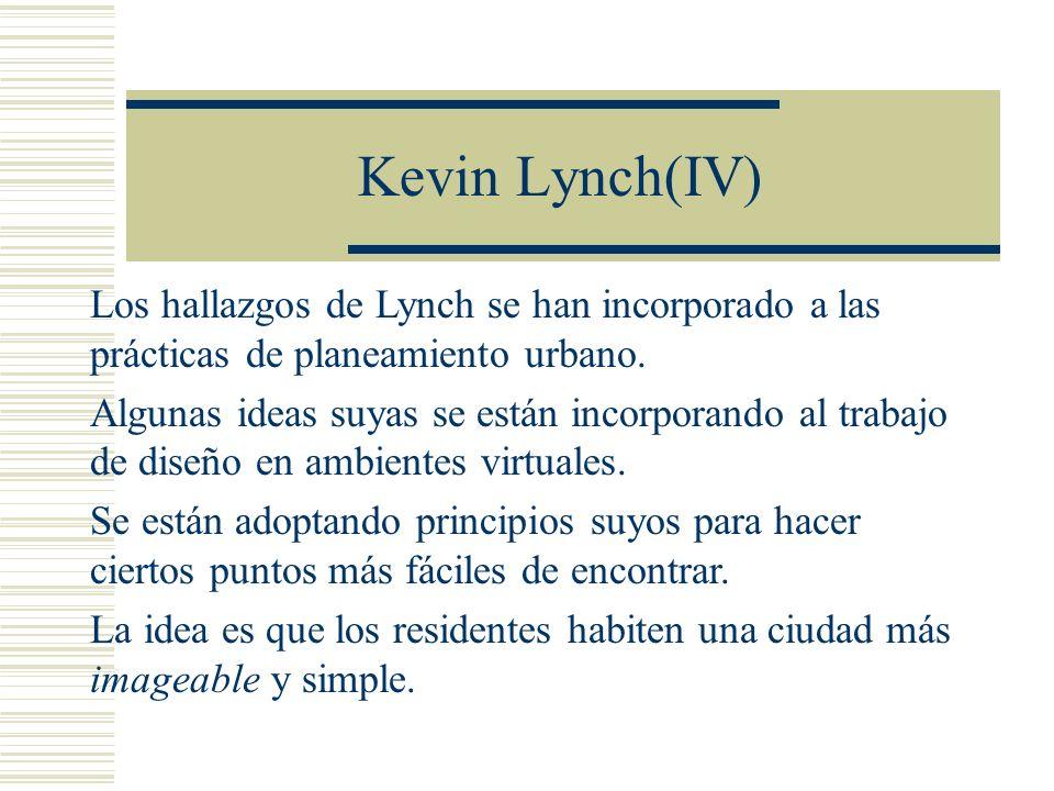 Kevin Lynch(IV) Los hallazgos de Lynch se han incorporado a las prácticas de planeamiento urbano. Algunas ideas suyas se están incorporando al trabajo