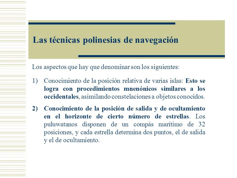 Las técnicas polinesias de navegación Los aspectos que hay que denominar son los siguientes: 1)Conocimiento de la posición relativa de varias islas: E