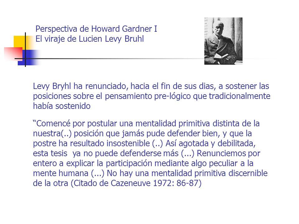 Perspectiva de Howard Gardner I El viraje de Lucien Levy Bruhl Levy Bryhl ha renunciado, hacia el fin de sus dias, a sostener las posiciones sobre el