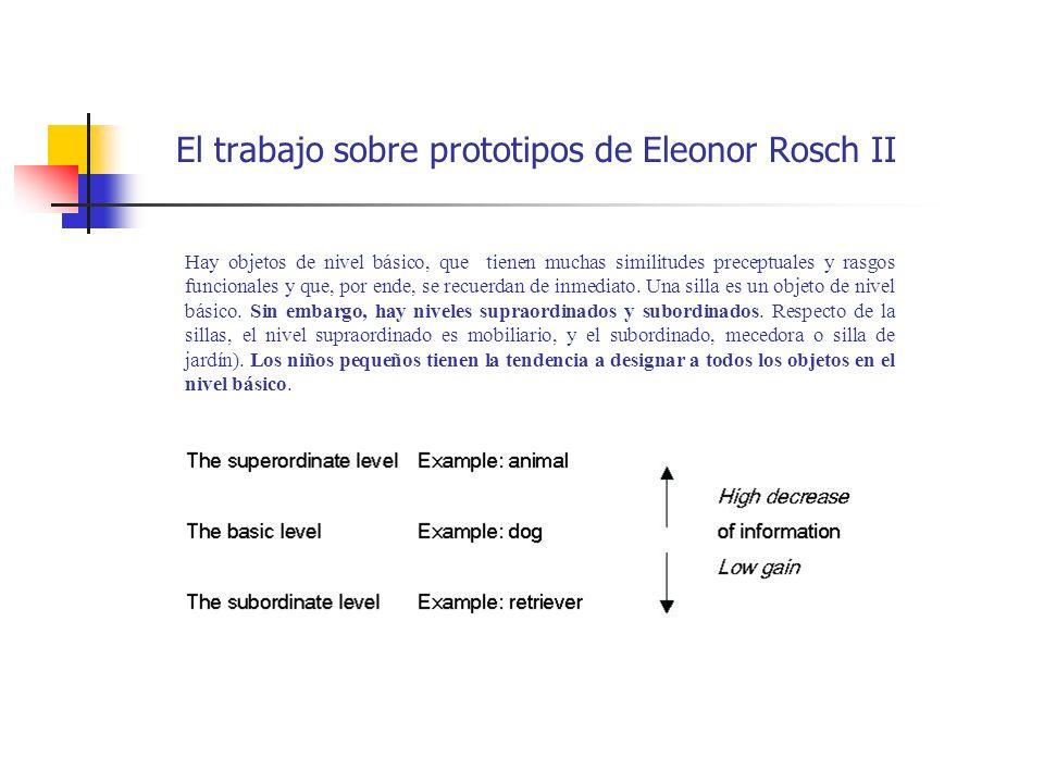 El trabajo sobre prototipos de Eleonor Rosch II Hay objetos de nivel básico, que tienen muchas similitudes preceptuales y rasgos funcionales y que, po