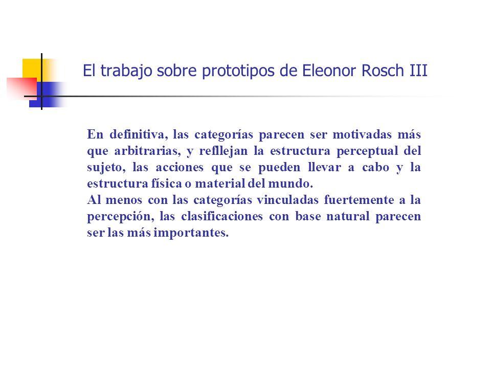 El trabajo sobre prototipos de Eleonor Rosch III En definitiva, las categorías parecen ser motivadas más que arbitrarias, y refllejan la estructura pe