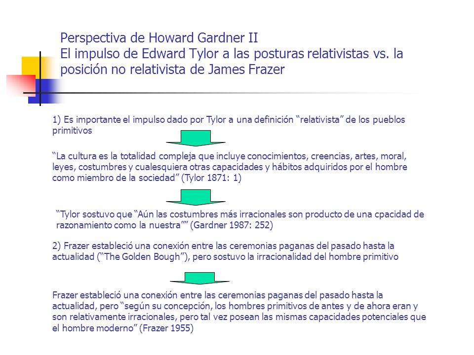 Perspectiva de Howard Gardner II El impulso de Edward Tylor a las posturas relativistas vs. la posición no relativista de James Frazer 1) Es important
