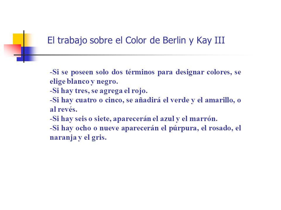 El trabajo sobre el Color de Berlin y Kay III -Si se poseen solo dos términos para designar colores, se elige blanco y negro. -Si hay tres, se agrega