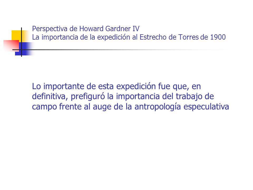 Perspectiva de Howard Gardner IV La importancia de la expedición al Estrecho de Torres de 1900 Lo importante de esta expedición fue que, en definitiva