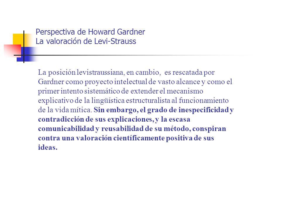 Perspectiva de Howard Gardner La valoración de Levi-Strauss La posición levistraussiana, en cambio, es rescatada por Gardner como proyecto intelectual