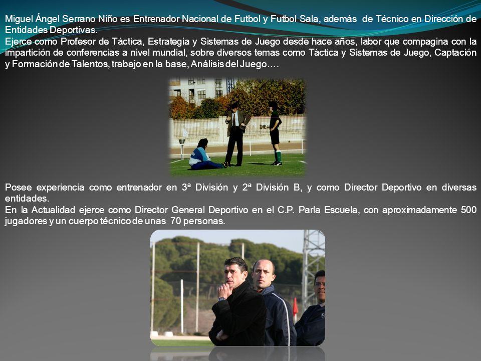 Miguel Ángel Serrano Niño es Entrenador Nacional de Futbol y Futbol Sala, además de Técnico en Dirección de Entidades Deportivas.